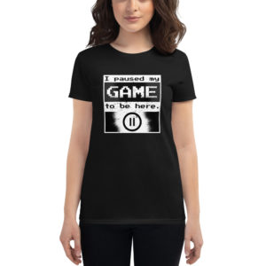 Women's T-shirt I Paused My Game