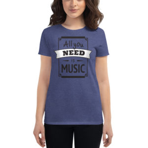 Women's T-shirt All You Need Is Music